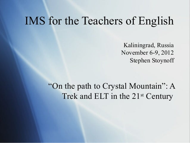 "IMS for the Teachers of English Kaliningrad, Russia November 6-9, 2012 Stephen Stoynoff  ""On the path to Crystal Mountain""..."