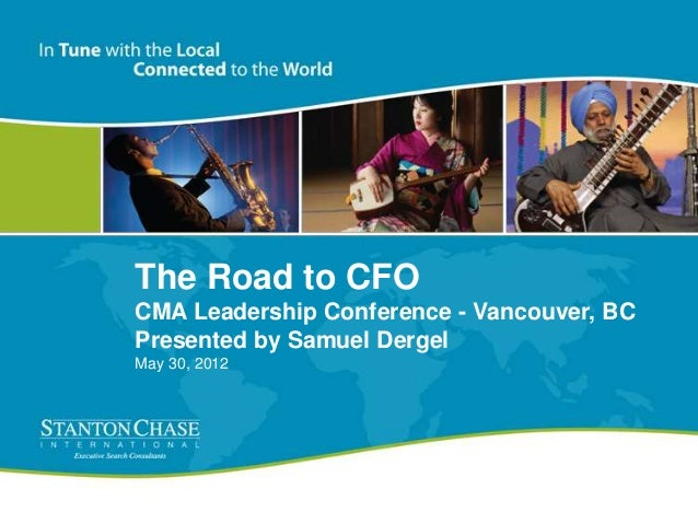 The Road to CFO CMA Leadership Conference - Vancouver, BC Presented by Samuel Dergel May 30, 2012