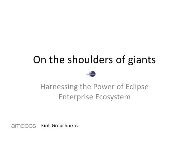 On the shoulders of giants   Harnessing the Power of Eclipse      Enterprise Ecosystem    Kirill Grouchnikov