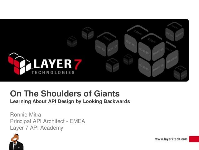 On The Shoulders of GiantsLearning About API Design by Looking BackwardsRonnie MitraPrincipal API Architect - EMEALayer 7 ...