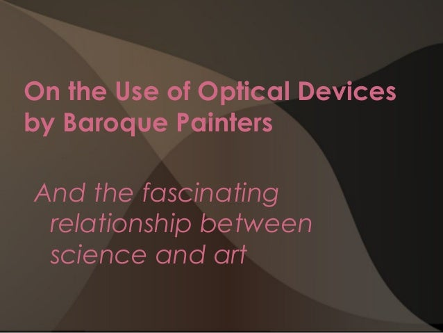 On the Use of Optical Devices by Baroque Painters   And the fascinating relationship between science and art