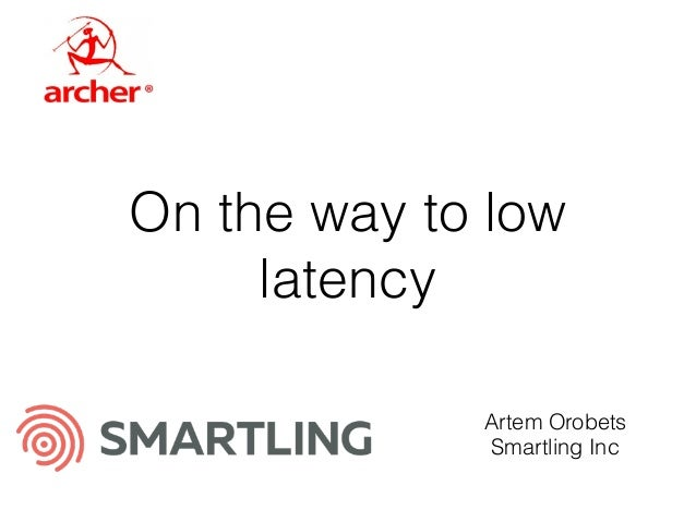 On the way to low latency Artem Orobets Smartling Inc