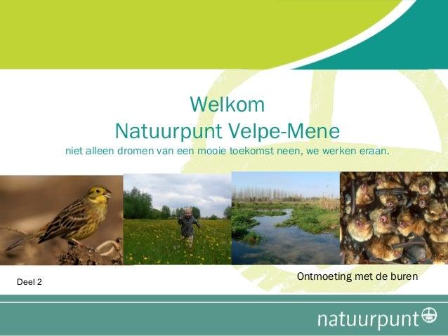 Welkom Natuurpunt Velpe-Mene  niet alleen dromen van een mooie toekomst neen, we werken eraan.  Deel 2  Ontmoeting met de ...