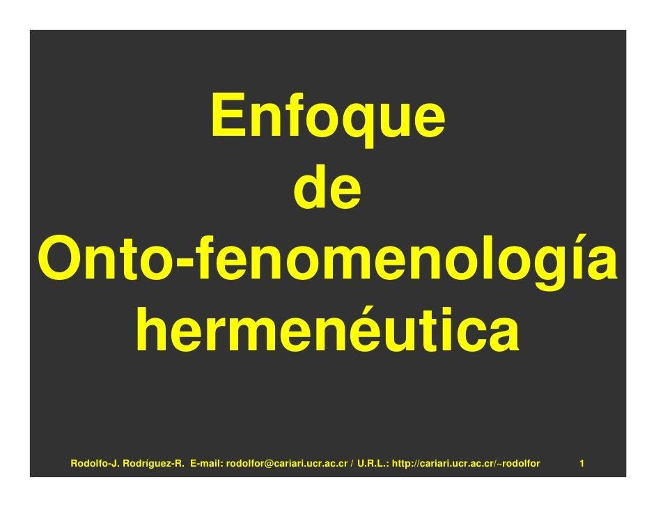 Enfoque         de Onto-fenomenología    hermenéutica  Rodolfo-J. Rodríguez-R. E-mail: rodolfor@cariari.ucr.ac.cr / U.R.L....