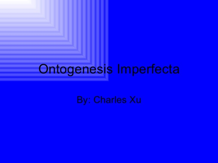 Ontogenesis Imperfecta By: Charles Xu