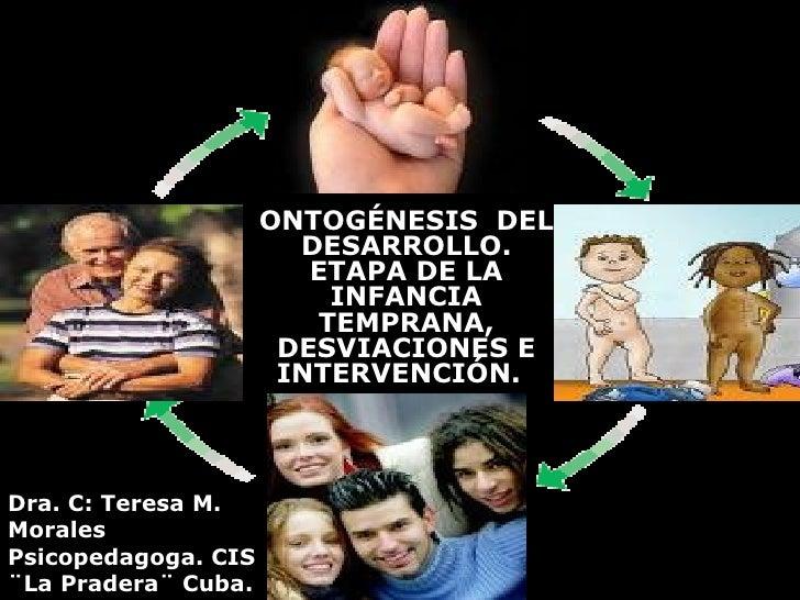 ONTOGÉNESIS  DEL DESARROLLO. ETAPA DE LA INFANCIA TEMPRANA, DESVIACIONES E INTERVENCIÓN.   Dra. C: Teresa M. Morales Psico...