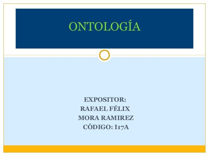 EXPOSITOR:  RAFAEL FÉLIX  MORA RAMIREZ CÓDIGO: I17A ONTOLOGÍA