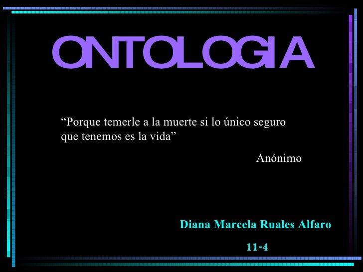 """ONTOLOGIA Diana Marcela Ruales Alfaro  11-4 """" Porque temerle a la muerte si lo único seguro que tenemos es la vida"""" Anónimo"""