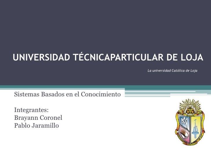UNIVERSIDAD TÉCNICAPARTICULAR DE LOJALa universidad Católica de Loja<br />Sistemas Basados en el Conocimiento<br />Integra...