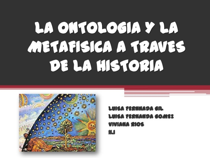 LA ONTOLOGIA Y LA METAFISICA A TRAVES DE LA HISTORIA<br />LUISA FERNNADA GIL<br />LUISA FERNANDA GOMEZ<br />VIVIANA RIOS <...