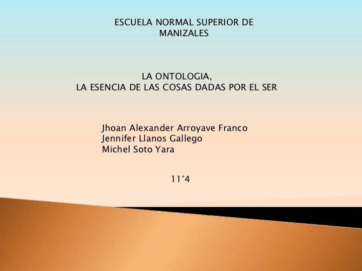 ESCUELA NORMAL SUPERIOR DE MANIZALES<br />LA ONTOLOGIA,<br />LA ESENCIA DE LAS COSAS DADAS POR EL SER <br />Jhoan Alexande...