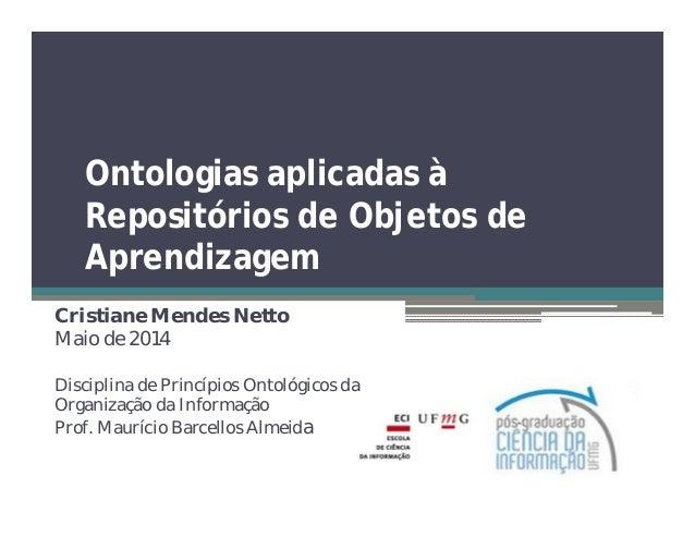 Ontologias aplicadas à Repositórios de Objetos de Aprendizagem Cristiane Mendes Netto Maio de 2014 Disciplina de Princípio...