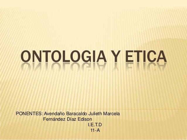 ONTOLOGIA Y ETICA  PONENTES: Avendaño Baracaldo Julieth Marcela Fernández Díaz Edison I.E.T.D 11-A