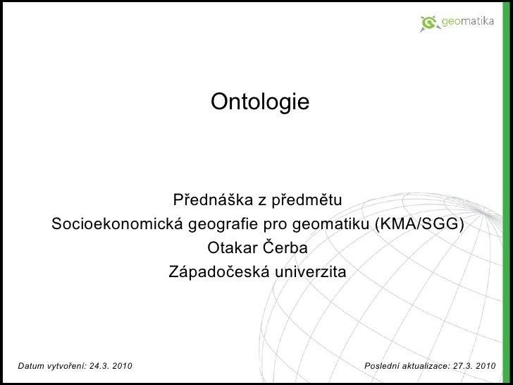 Ontologie Přednáška z předmětu Socioekonomická geografie pro geomatiku (KMA/SGG) Otakar Čerba Západočeská univerzita Datum...