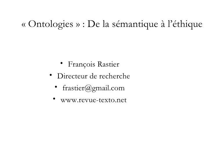 «Ontologies» : De la sémantique à l'éthique          • François Rastier      • Directeur de recherche        • frastier@...