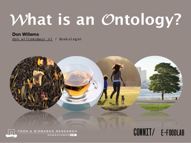 COMMIT/ E-FOODLAB Don Willems don.willems@wur.nl / @oekalegon What is an Ontology?