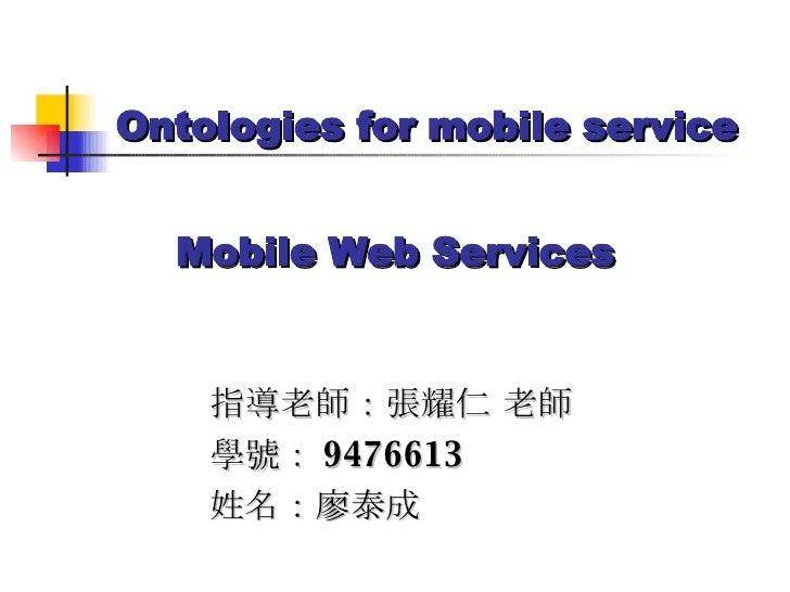Mobile Web Services 指導老師:張耀仁 老師 學號: 9476613 姓名:廖泰成 Ontologies for mobile service