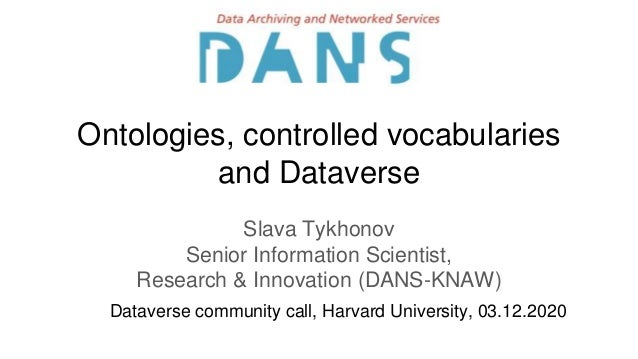 Ontologies, controlled vocabularies and Dataverse Slava Tykhonov Senior Information Scientist, Research & Innovation (DANS...