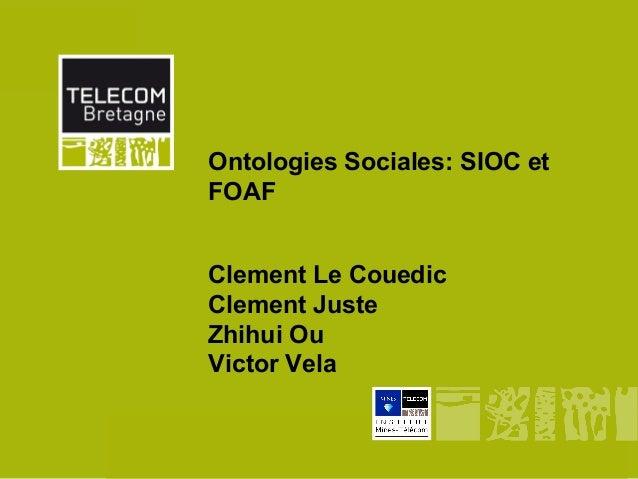 Ontologies Sociales: SIOC et              FOAF              Clement Le Couedic              Clement Juste              Zhi...