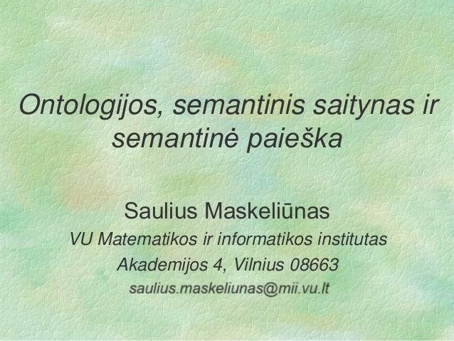 Ontologijos, semantinis saitynas ir semantinė paieška Saulius Maskeliūnas VU Matematikos ir informatikos institutas Akadem...