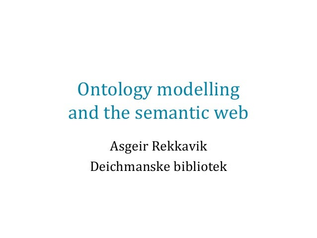 Ontology modelling and the semantic web Asgeir Rekkavik Deichmanske bibliotek