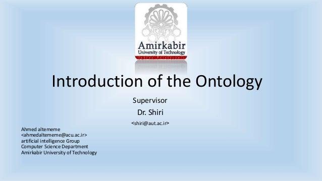 Introduction of the Ontology  Supervisor  Dr. Shiri  >shiri@aut.ac.ir<  Ahmed altememe  <ahmedaltememe@acu.ac.ir>  artific...