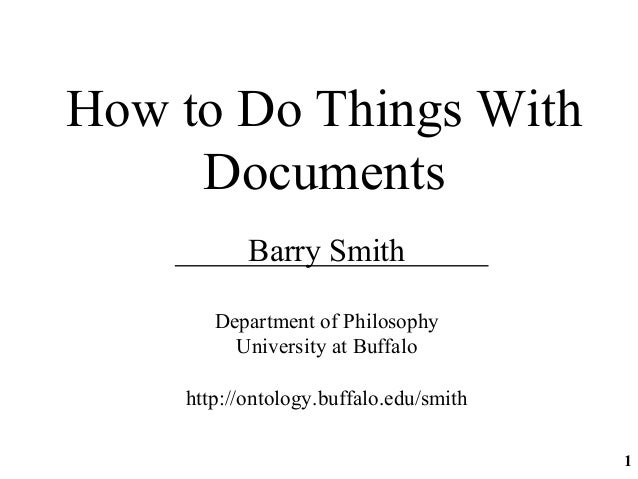 How to Do Things WithDocumentsBarry SmithDepartment of PhilosophyUniversity at Buffalohttp://ontology.buffalo.edu/smith1