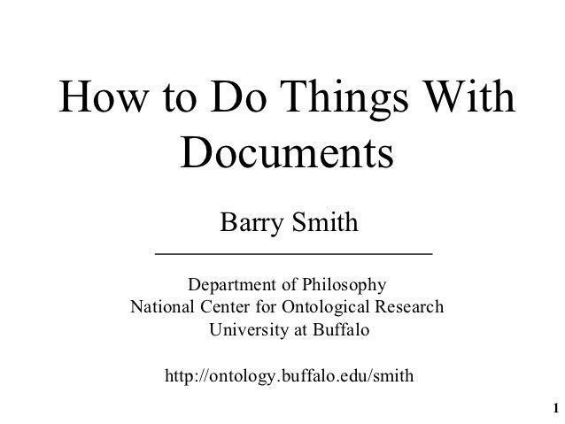 How to Do Things With     Documents              Barry Smith          Department of Philosophy   National Center for Ontol...