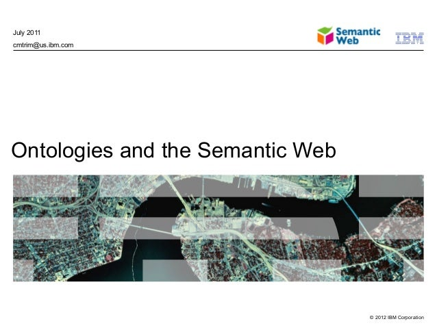 July 2011cmtrim@us.ibm.comOntologies and the Semantic Web                                  © 2012 IBM Corporation