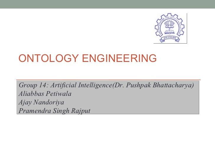 ONTOLOGY ENGINEERING  Group 14: Artificial Intelligence(Dr. Pushpak Bhattacharya) Aliabbas Petiwala Ajay Nandoriya Pramend...