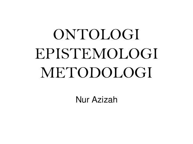 ONTOLOGIEPISTEMOLOGI METODOLOGI   Nur Azizah