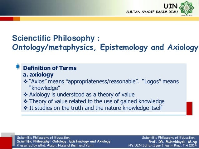 Scientific Philosophy of Education: Scientific Philosophy: Ontology, Epistimology and Axiology Presented by Mhd. Absor, Ha...