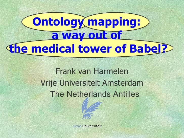 Ontology mapping:        a way out of the medical tower of Babel?           Frank van Harmelen      Vrije Universiteit Ams...