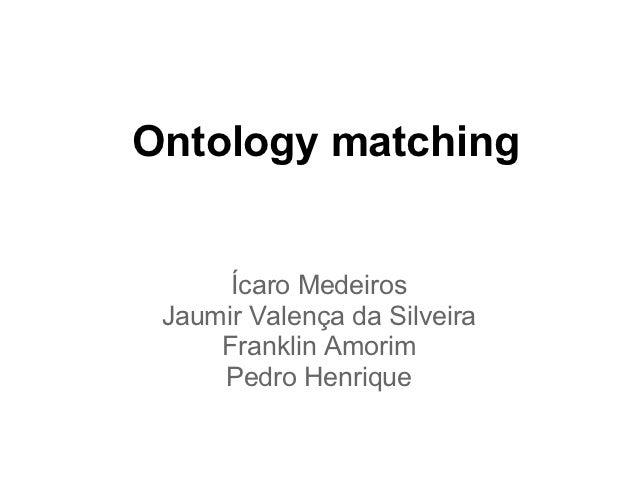 Ontology matching      Ícaro Medeiros Jaumir Valença da Silveira     Franklin Amorim     Pedro Henrique