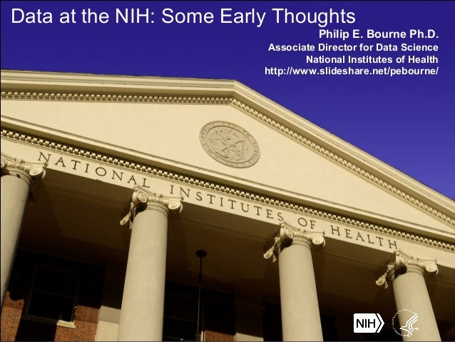 Data at the NIH: Some Early Thoughts Philip E. Bourne Ph.D. Associate Director for Data Science National Institutes of Hea...
