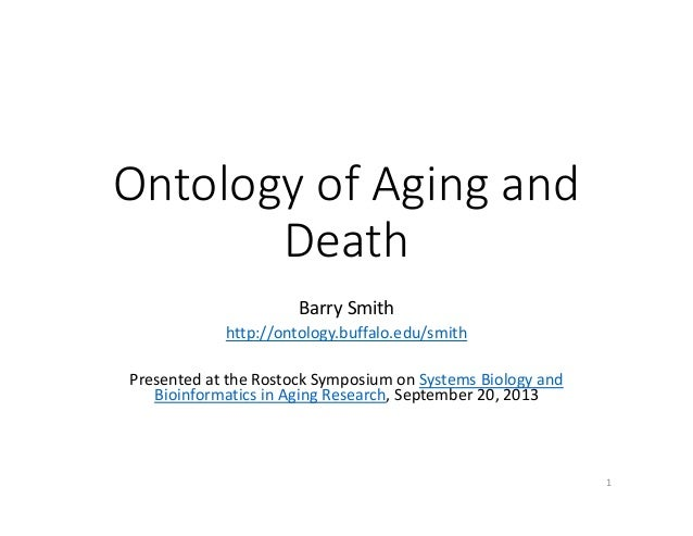 Ontology of Aging and  Death Barry Smith http://ontology.buffalo.edu/smith Presented at the Rostock Symposium on Systems B...
