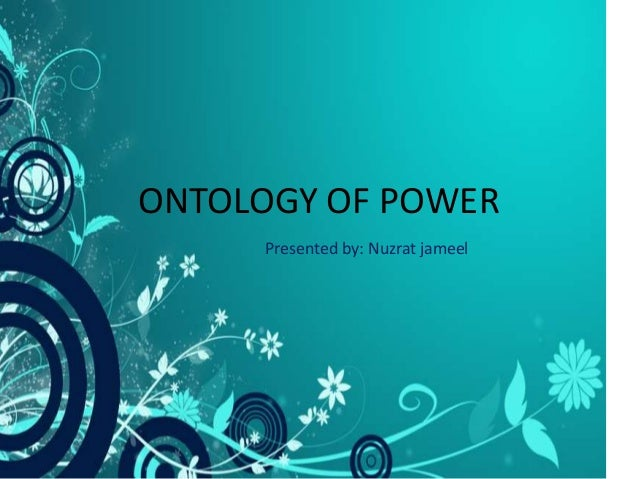 ONTOLOGY OF POWER Presented by: Nuzrat jameel