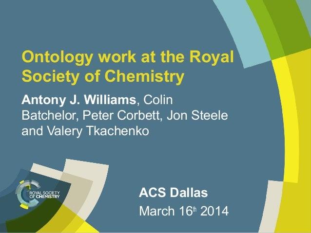 Ontology work at the Royal Society of Chemistry Antony J. Williams, Colin Batchelor, Peter Corbett, Jon Steele and Valery ...