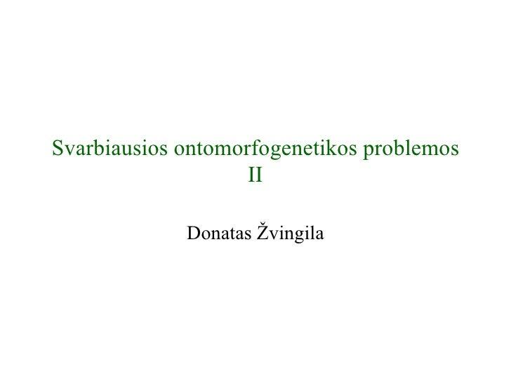 Svarbiausios ontomorfogenetikos problemos                    II             Donatas Žvingila