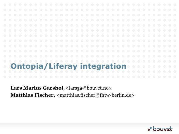 Ontopia/Liferay integration<br />Lars Marius Garshol, <larsga@bouvet.no><br />Matthias Fischer, <matthias.fischer...