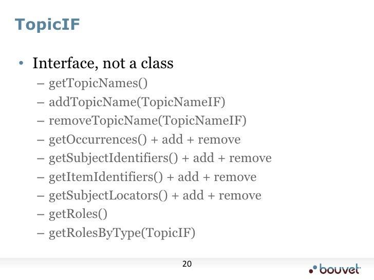 TopicIF<br />Interface, not a class<br />getTopicNames()<br />addTopicName(TopicNameIF)<br />removeTopicName(TopicNameIF)<...