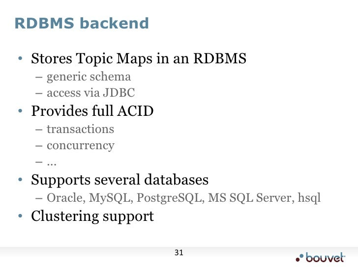 RDBMS backend<br />Stores Topic Maps in an RDBMS<br />generic schema<br />access via JDBC<br />Provides full ACID<br />tra...