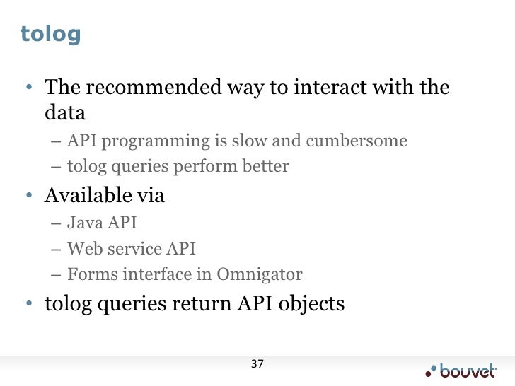 tolog<br />The recommended way to interact with the data<br />API programming is slow and cumbersome<br />tolog queries pe...