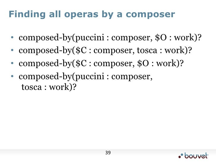 Finding all operas by a composer<br />composed-by(puccini : composer, $O : work)?<br />composed-by($C : composer, tosca : ...