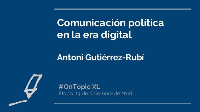 Comunicación política en la era digital Antoni Gutiérrez-Rubí #OnTopic XL Etopia, 14 de diciembre de 2018