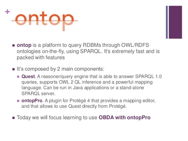 +  ontop is a platform to query RDBMs through OWL/RDFS ontologies on-the-fly, using SPARQL. It's extremely fast and is pa...