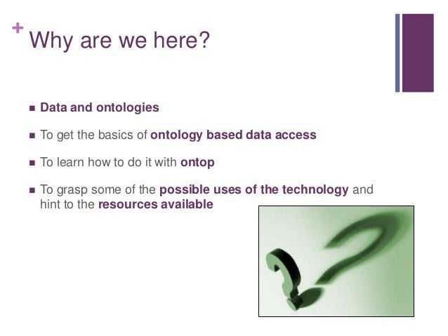 + Why are we here?  Data and ontologies  To get the basics of ontology based data access  To learn how to do it with on...