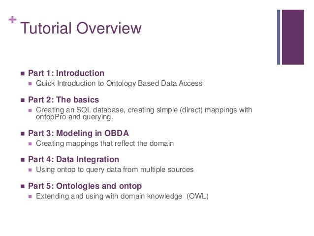 + Tutorial Overview  Part 1: Introduction  Quick Introduction to Ontology Based Data Access  Part 2: The basics  Creat...