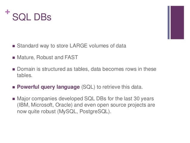 + SQL DBs  Standard way to store LARGE volumes of data  Mature, Robust and FAST  Domain is structured as tables, data b...
