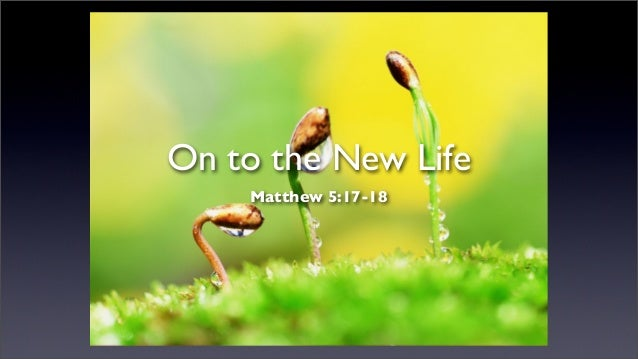 On to the New Life Matthew 5:17-18